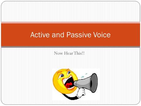 Now Hear This!! Active and Passive Voice. Verbs have a voice! There are two VOICES in grammar: ACTIVE VOICE and PASSIVE VOICE. Voice tells us the relationship.