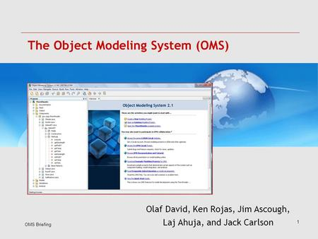OMS Briefing 1 The Object Modeling System (OMS) Olaf David, Ken Rojas, Jim Ascough, Laj Ahuja, and Jack Carlson.