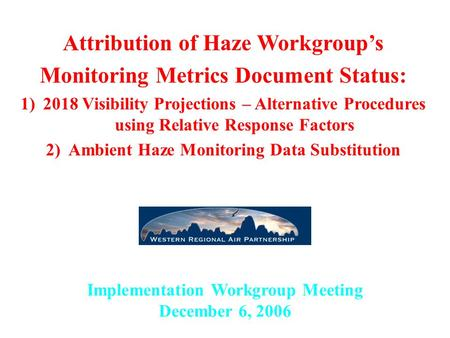 Implementation Workgroup Meeting December 6, 2006 Attribution of Haze Workgroup's Monitoring Metrics Document Status: 1)2018 Visibility Projections – Alternative.