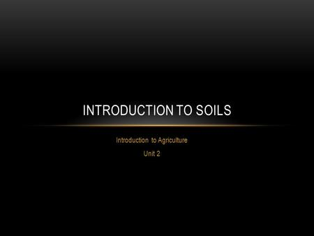 Introduction to Agriculture Unit 2 INTRODUCTION TO SOILS.