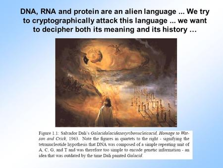 DNA, RNA and protein are an alien language... We try to cryptographically attack this language... we want to decipher both its meaning and its history.