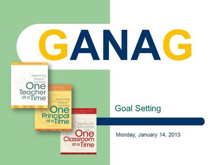 Goal Setting GANAG Monday, January 14, 2013. G G s of GANAG Goal Goal - Set a learning goal based on the standards. A ccess Student Prior Knowledge N.