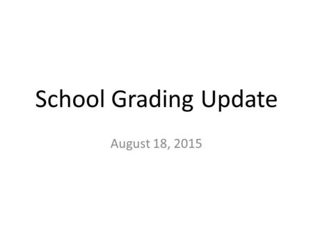 School Grading Update August 18, 2015. Senate Bill 1642- Education Accountability Revisions Refocuses the school grading formula on student success measures.