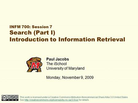 INFM 700: Session 7 Search (Part I) Introduction to Information Retrieval Paul Jacobs The iSchool University of Maryland Monday, November 9, 2009 This.