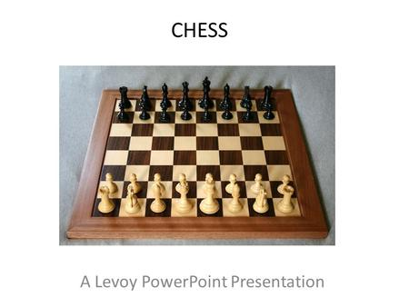 CHESS A Levoy PowerPoint Presentation. History of Chess The origins of chess are not exactly clear, though most believe it evolved from earlier chess-like.