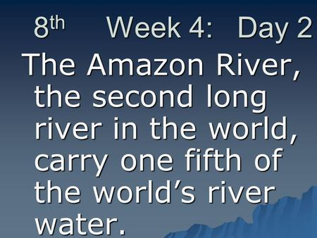 8 th Week 4: Day 2 The Amazon River, the second long river in the world, carry one fifth of the world's river water.