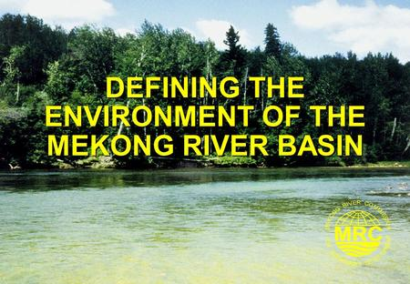 DEFINING THE ENVIRONMENT OF THE MEKONG RIVER BASIN.