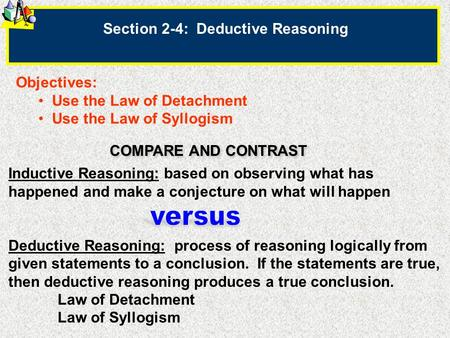Section 2-4: Deductive Reasoning Objectives: Use the Law of Detachment Use the Law of Syllogism Inductive Reasoning: based on observing what has happened.