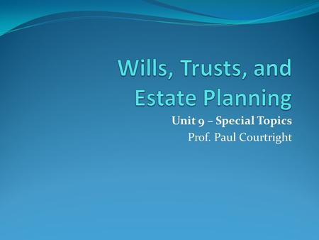 Unit 9 – Special Topics Prof. Paul Courtright. Unit 9 – Special Topics in Wills and Probate This week we will explore some other issues that you should.