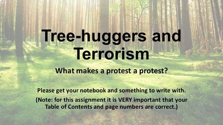 Tree-huggers and Terrorism What makes a protest a protest? Please get your notebook and something to write with. (Note: for this assignment it is VERY.