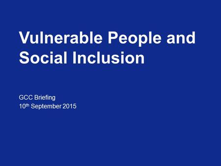 Vulnerable People and Social Inclusion GCC Briefing 10 th September 2015.