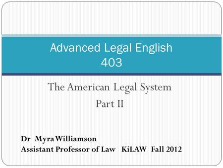 The American Legal System Part II Advanced Legal English 403 Dr Myra Williamson Assistant Professor of Law KiLAW Fall 2012.