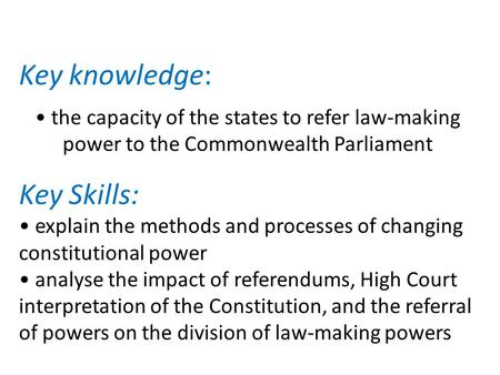 Key knowledge: the capacity of the states to refer law-making power to the Commonwealth Parliament Key Skills: explain the methods and processes of changing.