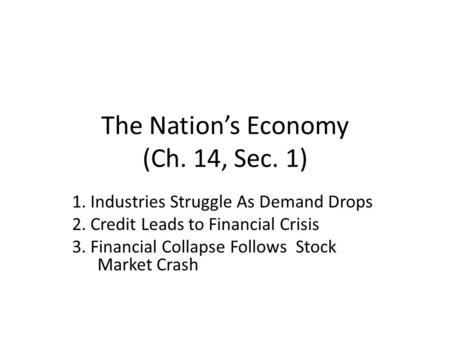 The Nation's Economy (Ch. 14, Sec. 1) 1. Industries Struggle As Demand Drops 2. Credit Leads to Financial Crisis 3. Financial Collapse Follows Stock Market.