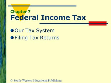 © South-Western Educational Publishing Chapter 7 Federal Income Tax Our Tax System Filing Tax Returns.