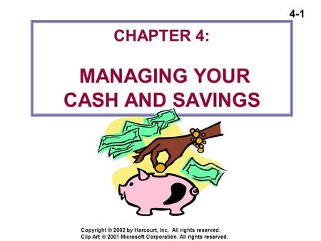 4-1 Copyright  2002 by Harcourt, Inc. All rights reserved. CHAPTER 4: MANAGING YOUR CASH AND SAVINGS Clip Art  2001 Microsoft Corporation. All rights.
