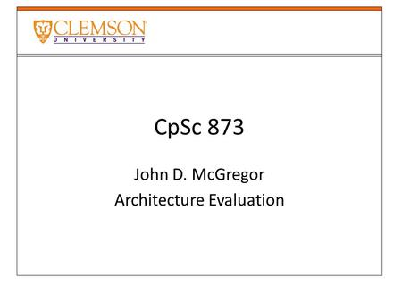 CpSc 873 John D. McGregor Architecture Evaluation.