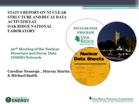 STATUS REPORT ON NUCLEAR STRUCTURE AND DECAY DATA ACTIVITIES AT OAK RIDGE NATIONAL LABORATORY NUCLEAR DATA PROGRAM 20 th Meeting of the Nuclear Structure.