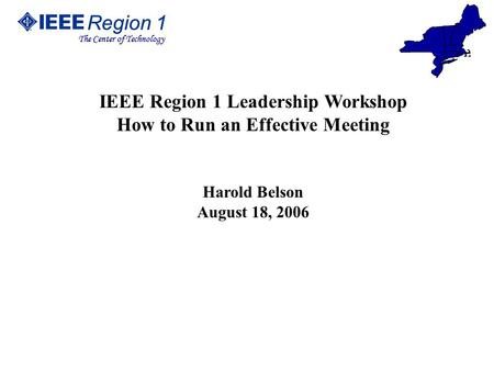 Region 1 The Center of Technology Region 1 The Center of Technology IEEE Region 1 Leadership Workshop How to Run an Effective Meeting Harold Belson August.