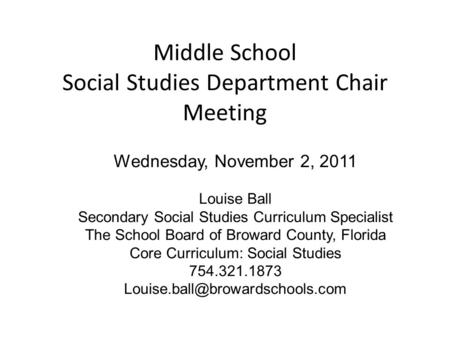 Middle School Social Studies Department Chair Meeting Wednesday, November 2, 2011 Louise Ball Secondary Social Studies Curriculum Specialist The School.
