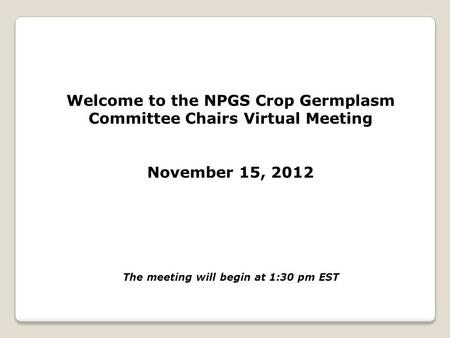 Welcome to the NPGS Crop Germplasm Committee Chairs Virtual Meeting November 15, 2012 The meeting will begin at 1:30 pm EST.