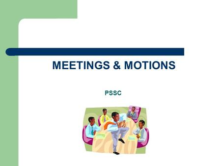 MEETINGS & MOTIONS PSSC. GLOSSARY OF TERMS CHAIR – person selected to designate who may speak at any given time RULES OF ORDER – meeting rules geared.