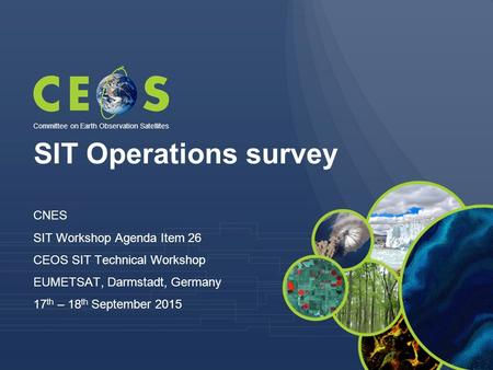 SIT Operations survey CNES SIT Workshop Agenda Item 26 CEOS SIT Technical Workshop EUMETSAT, Darmstadt, Germany 17 th – 18 th September 2015 Committee.