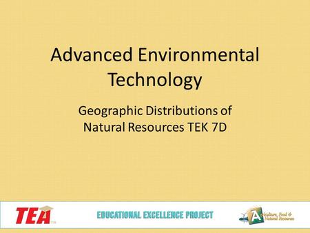 Advanced Environmental Technology Geographic Distributions of Natural Resources TEK 7D.