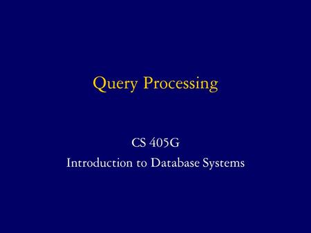 Query Processing CS 405G Introduction to Database Systems.