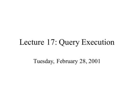 Lecture 17: Query Execution Tuesday, February 28, 2001.