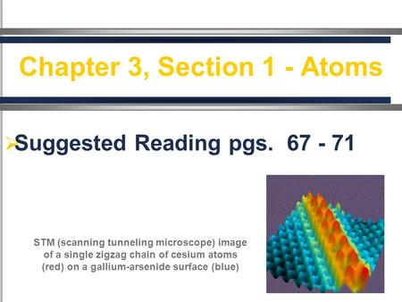  Suggested Reading pgs.. 67 - 71 Pages 66-70 Chapter 3, Section 1 - Atoms STM (scanning tunneling microscope) image of a single zigzag chain of cesium.