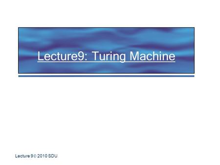 Lecture 9  2010 SDU Lecture9: Turing Machine.  2010 SDU 2 Historical Note Proposed by Alan Turing in 1936 in: On Computable Numbers, with an application.