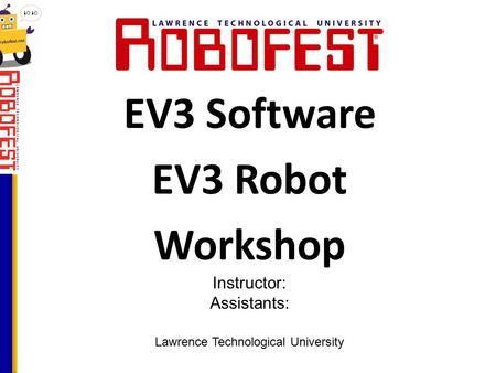 EV3 Software EV3 Robot Workshop Lawrence Technological University Instructor: Assistants: