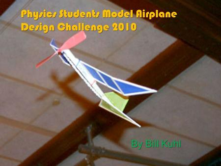 Physics Students Model Airplane Design Challenge 2010 By Bill Kuhl.