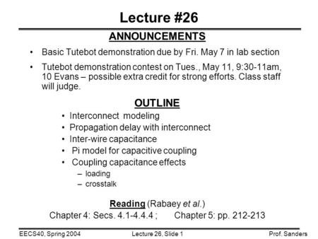 Lecture 26, Slide 1EECS40, Spring 2004Prof. Sanders Lecture #26 ANNOUNCEMENTS Basic Tutebot demonstration due by Fri. May 7 in lab section Tutebot demonstration.
