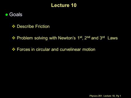 Physics 201: Lecture 10, Pg 1 Lecture 10 l Goals  Describe Friction  Problem solving with Newton's 1 st, 2 nd and 3 rd Laws  Forces in circular and.