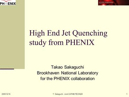 2009/12/16T. Sakaguchi, Joint CATHIE/TECHQM1 High End Jet Quenching study from PHENIX Takao Sakaguchi Brookhaven National Laboratory for the PHENIX collaboration.