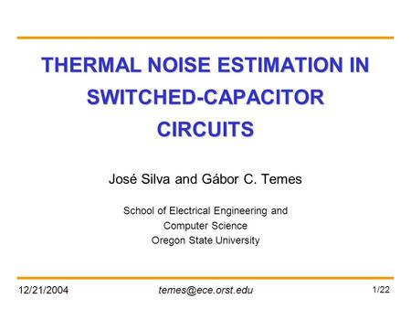 1/22 THERMAL NOISE ESTIMATION IN SWITCHED-CAPACITOR CIRCUITS José Silva and Gábor C. Temes School of Electrical Engineering.