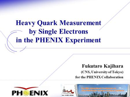 1 Fukutaro Kajihara (CNS, University of Tokyo) for the PHENIX Collaboration Heavy Quark Measurement by Single Electrons in the PHENIX Experiment.