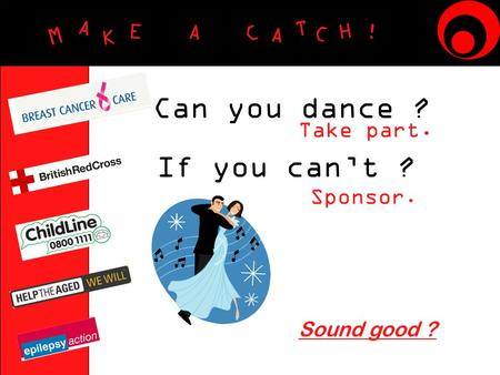 M A K E A C A T C H ! Can you dance ? Take part. If you can't ? Sound good ? Sponsor.