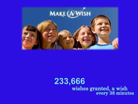 233,666. How It Started Since 1980, the Make-A-Wish Foundation ® has enriched the lives of children with life-threatening medical conditions through its.