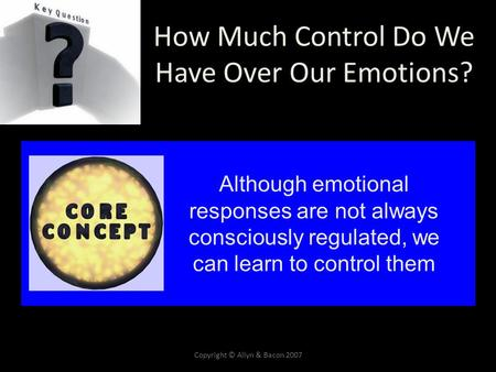 Copyright © Allyn & Bacon 2007 How Much Control Do We Have Over Our Emotions? Although emotional responses are not always consciously regulated, we can.