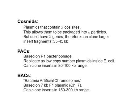 Cosmids: Plasmids that contain cos sites. This allows them to be packaged into particles. But don't have genes, therefore can clone larger insert fragments;