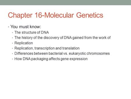 Chapter 16-Molecular Genetics You must know: The structure of DNA The history of the discovery of DNA gained from the work of Replication Replication,