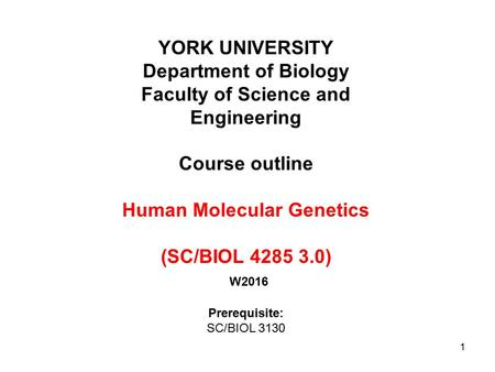 1 YORK UNIVERSITY Department of Biology Faculty of Science and Engineering Course outline Human Molecular Genetics (SC/BIOL 4285 3.0) W2016 Prerequisite: