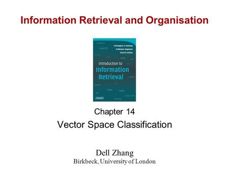 Information Retrieval and Organisation Chapter 14 Vector Space Classification Dell Zhang Birkbeck, University of London.