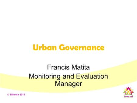 Urban Governance Francis Matita Monitoring and Evaluation Manager.