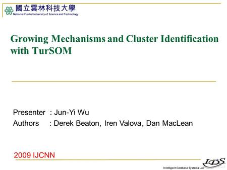 Intelligent Database Systems Lab 國立雲林科技大學 National Yunlin University of Science and Technology 1 Growing Mechanisms and Cluster Identification with TurSOM.