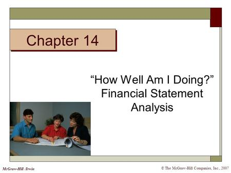 "Chapter 14 © The McGraw-Hill Companies, Inc., 2007 McGraw-Hill /Irwin ""How Well Am I Doing?"" Financial Statement Analysis."