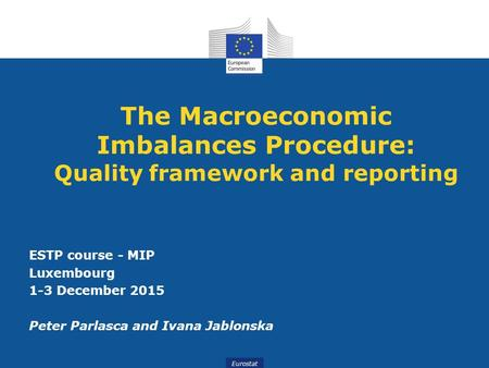 Eurostat The Macroeconomic Imbalances Procedure: Quality framework and reporting ESTP course - MIP Luxembourg 1-3 December 2015 Peter Parlasca and Ivana.